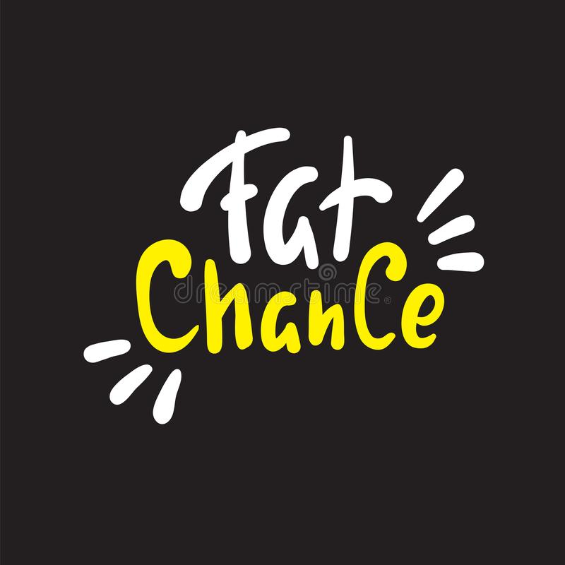 Fat chance - simple inspire and  motivational quote. Hand drawn beautiful lettering. Youth slang. Print for inspirational poster, t-shirt, bag, cups, card vector illustration