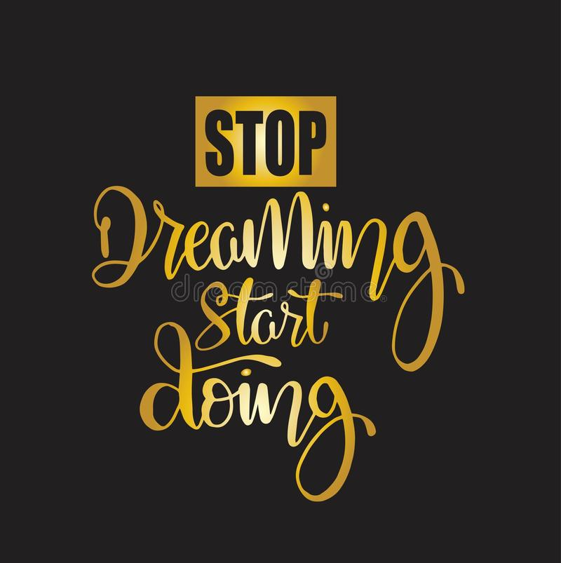 Stop dreaming start doing quote typography, vector illustration. Stop dreaming start doing, hand lettering motivational quote typography, vector illustration royalty free illustration