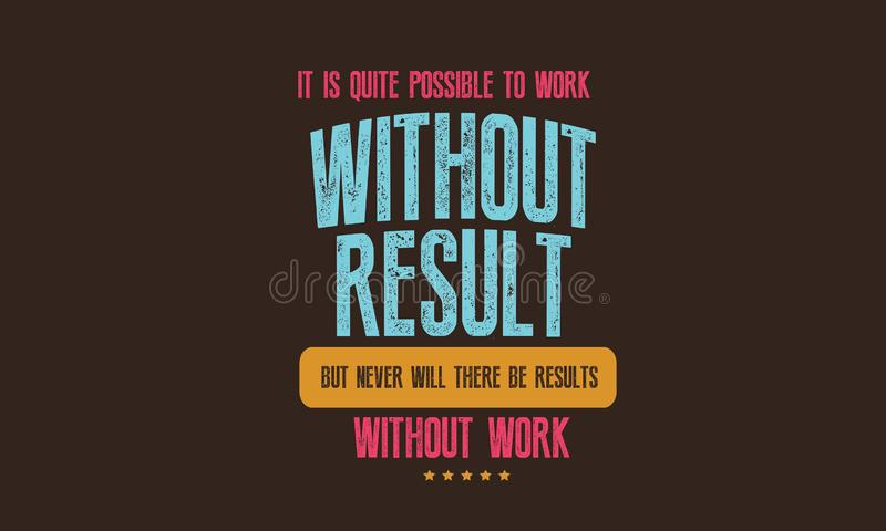 It is quite possible to work without results. But never will there be results without work quote illustration royalty free illustration
