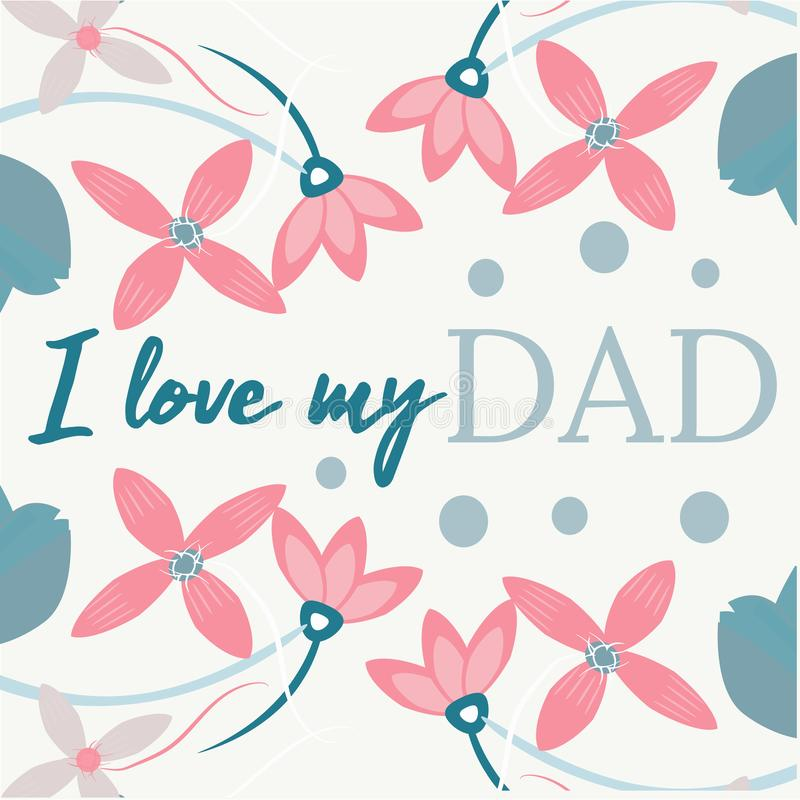 Quote I love my DAD. Excellent holiday card. Vector illustration on white background with blue and rose flower. Father s. Day. Trend calligraphy. Fun label vector illustration