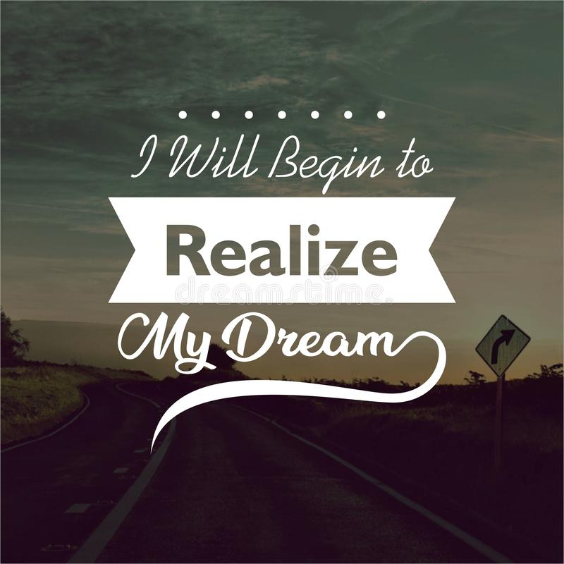 Quote. I will begin to realize my dream. Inspirational and motivational quotes and sayings about life,. Quote. Inspirational and motivational stock image