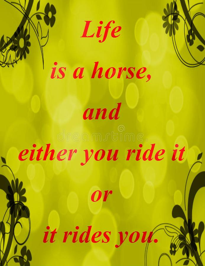 Quotes about life: Life is a horse, and either you ride it or it rides you. Life quotes: Life is a horse, and either you ride it or it rides you stock illustration