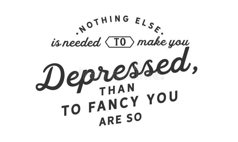 Rien d'autre est nécessaire pour vous faire déprimé, que pour vous aimer soyez ainsi illustration stock