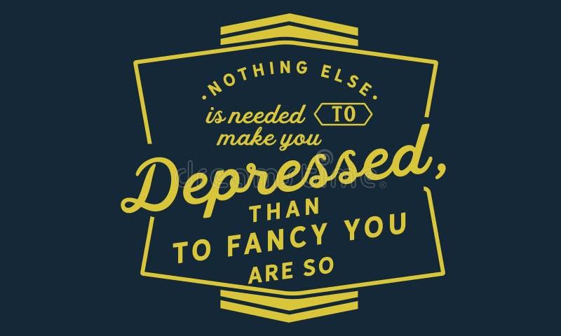 Rien d'autre est nécessaire pour vous faire déprimé, que pour vous aimer soyez ainsi illustration libre de droits