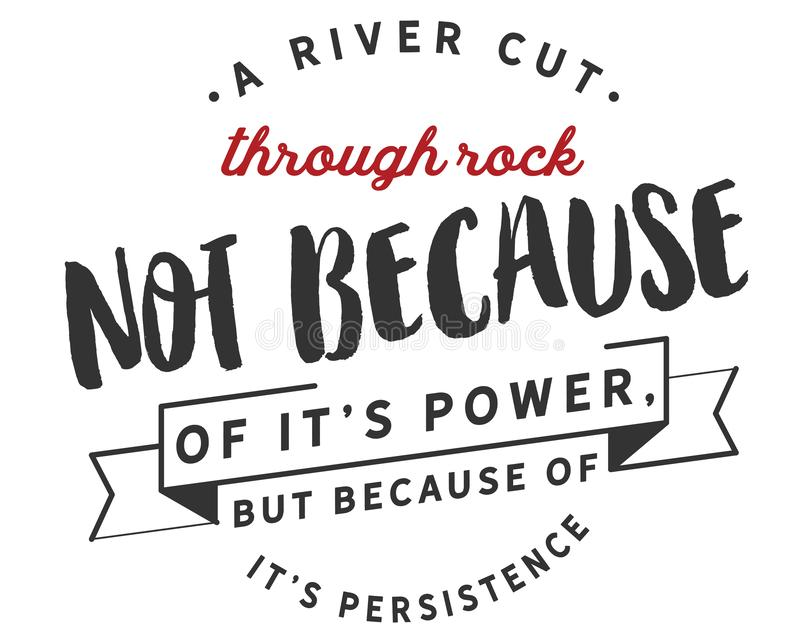 A river cuts through rock not because of it's power, but because of it's persistence royalty free illustration
