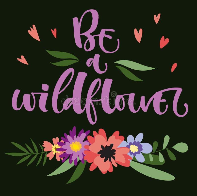 Seien Sie ein Wildflowerhandgezogenes modernes Kalligraphie-Motivationszitat in den bunten Blumen der einfachen Blüte und treibt  vektor abbildung