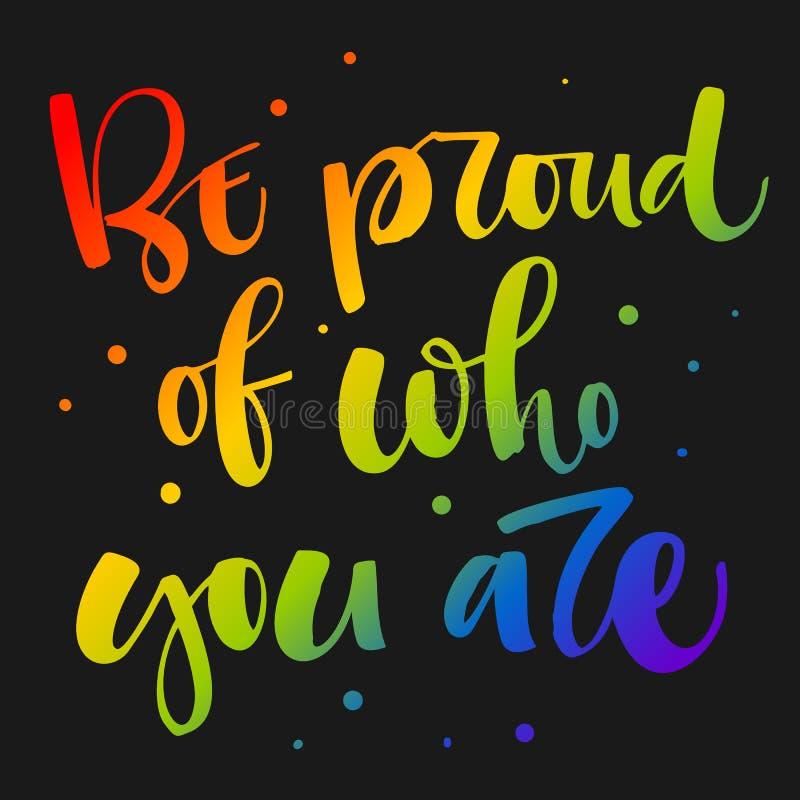 Seien Sie stolz auf, wem Sie sind Gay Pride-Regenbogen f?rbt modernes Kalligraphietextzitat auf dunklem Hintergrundhintergrund lizenzfreie abbildung