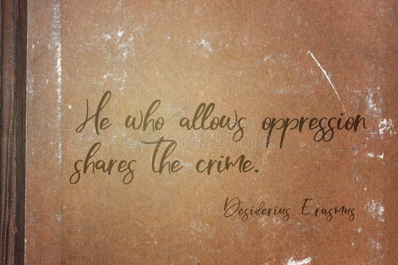Shares crime Erasmus. He who allows oppression shares the crime - ancient Dutch philosopher Desiderius Erasmus quote printed on grunge paper sheet royalty free stock image