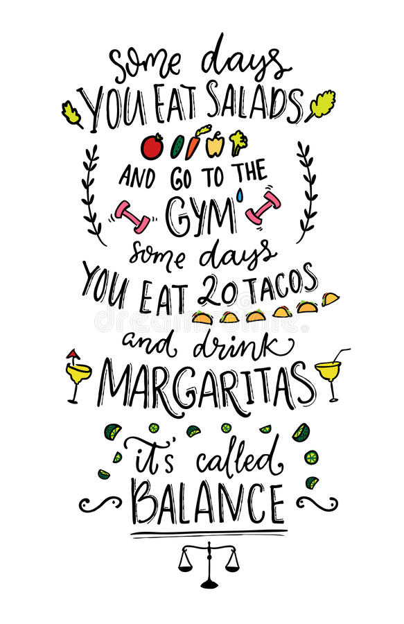 Some days you eat salads and go to the gym. Some days you eat 20 tacos and drink margaritas. It s called balance. Funny vector saying stock illustration