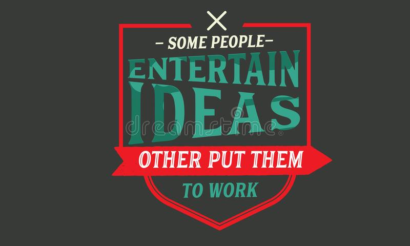 Some people entertain ideas; others put them to work royalty free illustration
