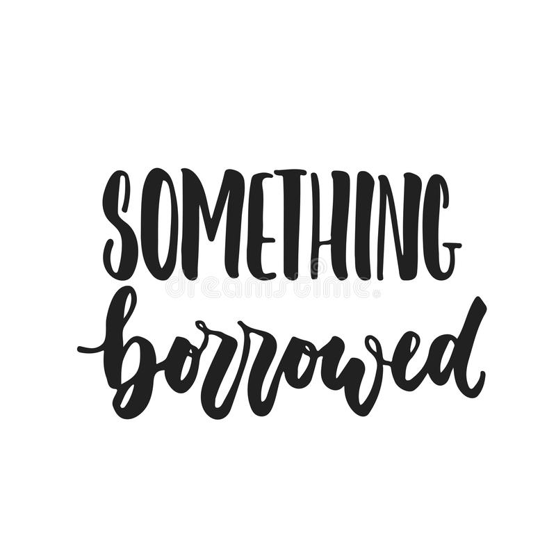 Something borrowed- hand drawn wedding romantic lettering phrase isolated on the white background. Fun brush ink vector. Calligraphy quote for invitations vector illustration