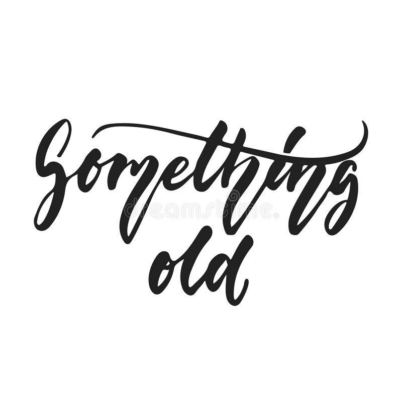 Something old - hand drawn wedding romantic lettering phrase isolated on the white background. Fun brush ink vector. Calligraphy quote for invitations, greeting stock illustration