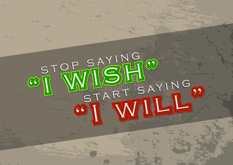 Start saying I will. Stop saying I wish. Start saying I will. motivational poster. Grungy background royalty free illustration