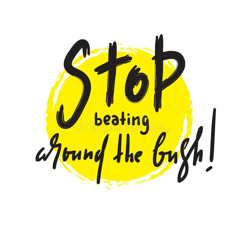 Stop beating around the bush - simple inspire and motivational quote. Hand drawn beautiful lettering. Print for inspirational poster, t-shirt, bag, cups, card royalty free stock photo