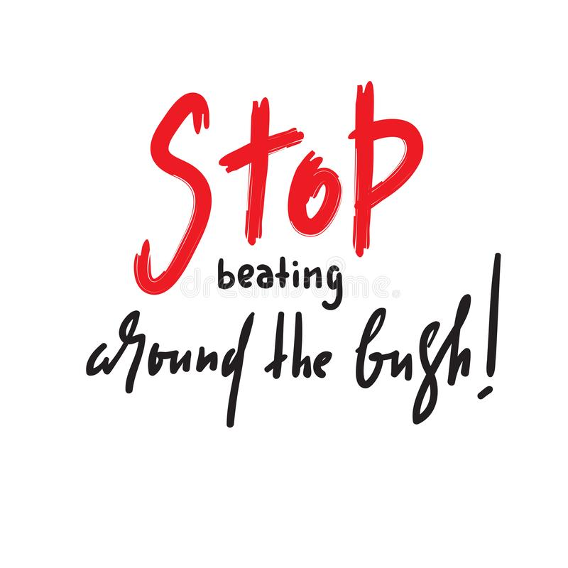 Stop beating around the bush - simple inspire and motivational quote. Hand drawn beautiful lettering. Print for inspirational poster, t-shirt, bag, cups, card vector illustration