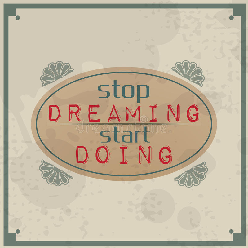 Stop dreaming start doing. / Vintage Typographic Background / Motivational Quote / Retro Label With Calligraphic Elements royalty free illustration