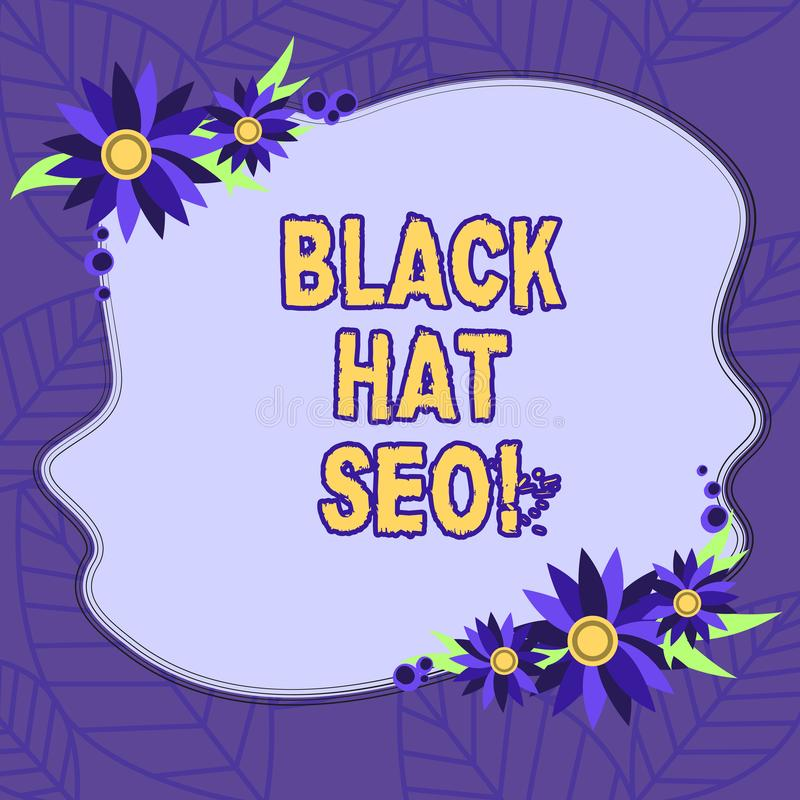 Text sign showing Black Hat Seo. Conceptual photo Search Engine Optimization using techniques to cheat browsers Blank. Uneven Color Shape with Flowers Border stock illustration