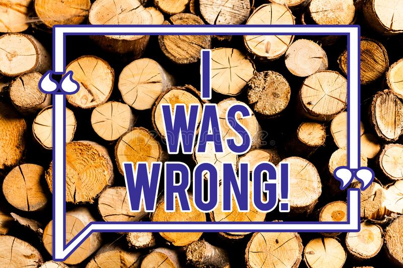 Text sign showing I Was Wrong. Conceptual photo Acceptance of a mistake error Giving an apology Failure Wooden. Background vintage wood wild message ideas royalty free stock photography
