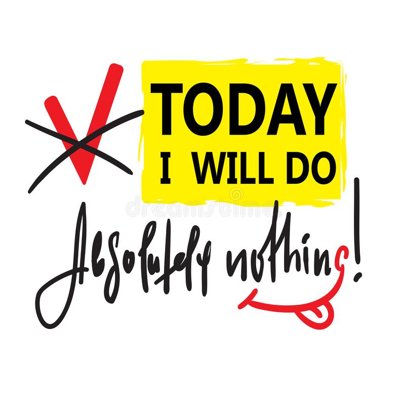 Today I will do absolutely nothing - funny inspire and motivational quote. royalty free illustration