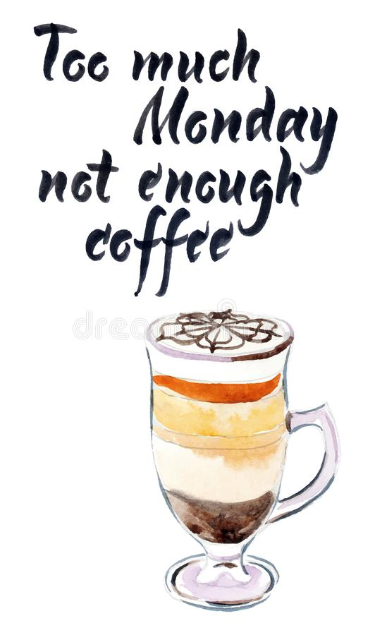 Too much monday not enough coffee. Glass of coffee mocaccino, motivational handwritten quote, hand drawn - watercolor vector stock illustration