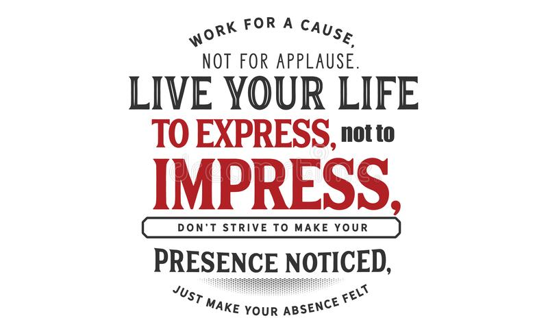 Trabalhe para uma causa, não para o aplauso vive sua vida a expressar, para não imprimir, ilustração do vetor