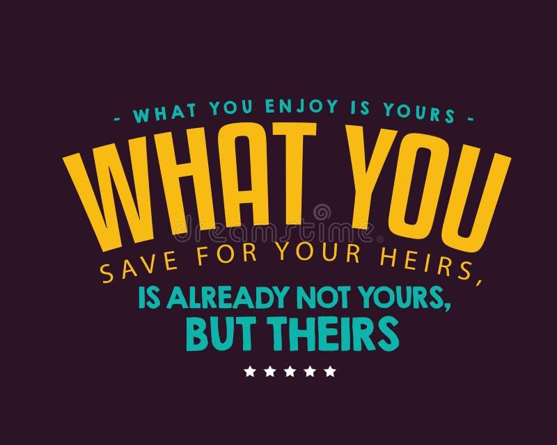 Vad du tycker om, är din; vad du sparar för dina arvingar, är redan inte din, utan deras royaltyfri illustrationer