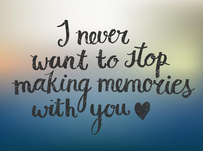 Vector love quote lettering I never want to stop making memories with you. Vector love quote lettering, hand drawn saying. I never want to stop making memories stock illustration