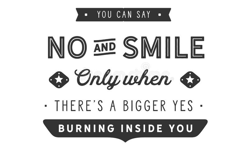 Vous pouvez dire non et sourire seulement quand là le ` s un plus grand oui brûlant à l'intérieur de vous illustration libre de droits