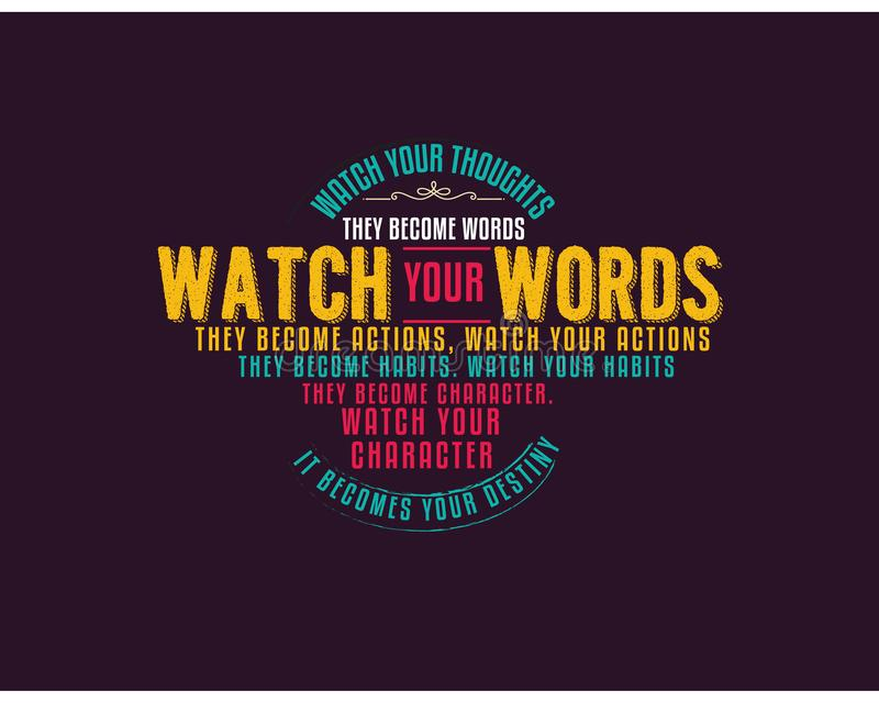 Watch your thoughts; they become words. Watch your words; they become actions. Watch your actions; they become habits. Watch your habits; they become character stock illustration
