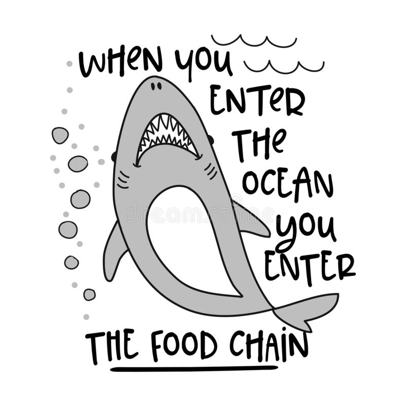When you enter the ocean you enter the food chain. Funny vector text quotes and shark drawing. Lettering poster or t-shirt textile graphic design. / Cute vector illustration