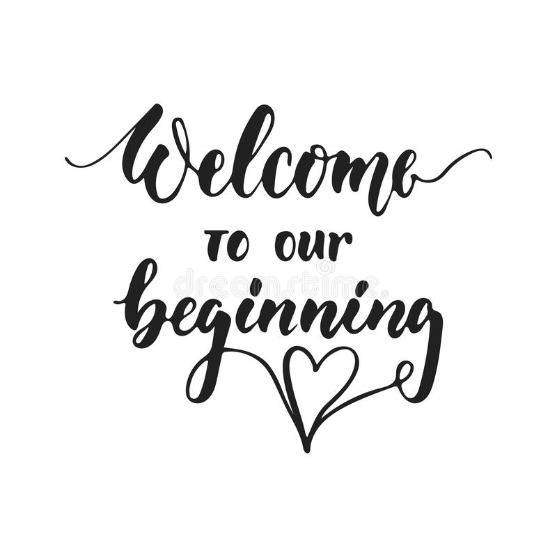 Welcome to our beginning - hand drawn wedding romantic lettering phrase isolated on the white background. Fun brush ink. Vector calligraphy quote for royalty free illustration