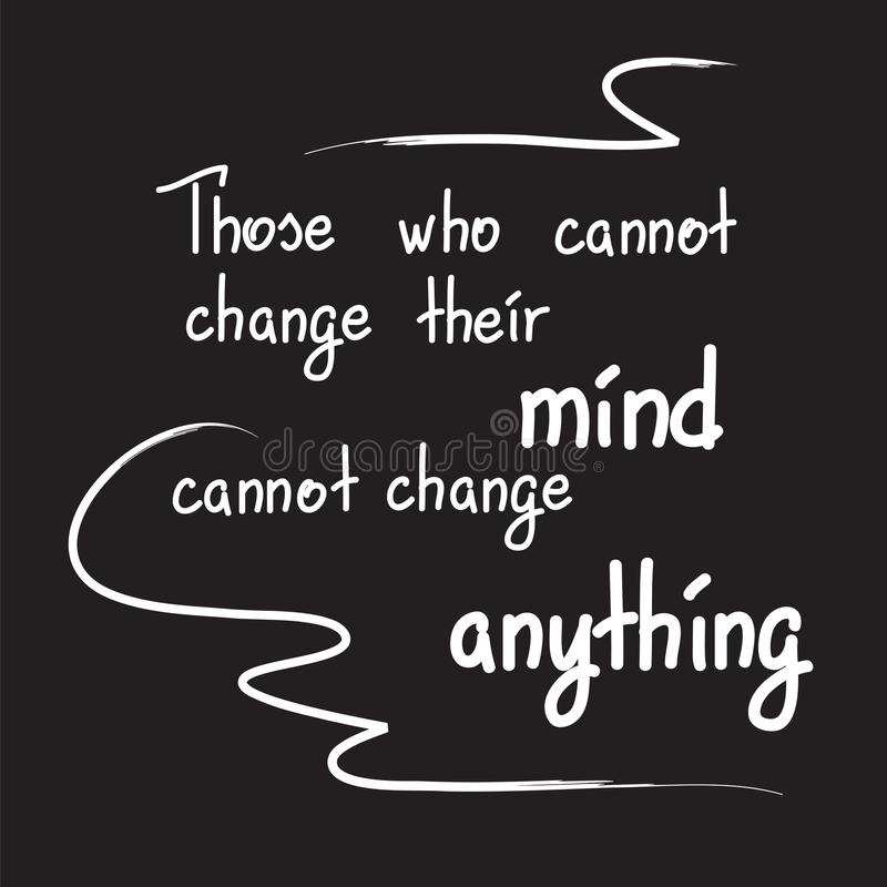 Those who cannot change their mind cannot change anything. Motivational quote lettering. Calligraphy graphic design typography element for print. Print for royalty free illustration
