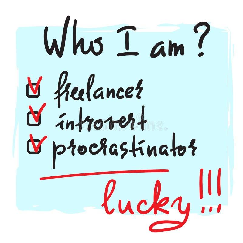 Who ik ben? Freelancer, introvert, gelukkige procrastinator, - eenvoudig inspireer en motievencitaat Druk voor inspirational affi royalty-vrije illustratie