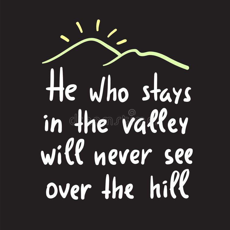 He who stays in the valley will never see over the hill - inspire and motivational quote. Print for inspirational poster, t-shirt, stock illustration