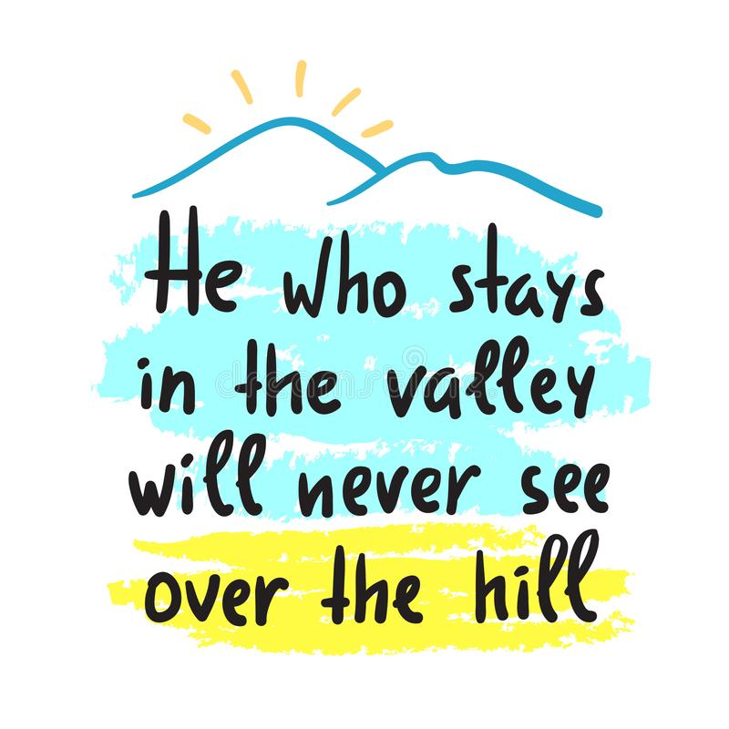 He who stays in the valley will never see over the hill - inspire and motivational quote. Print for inspirational poster, t-shirt,. Bag, cups, card, flyer vector illustration