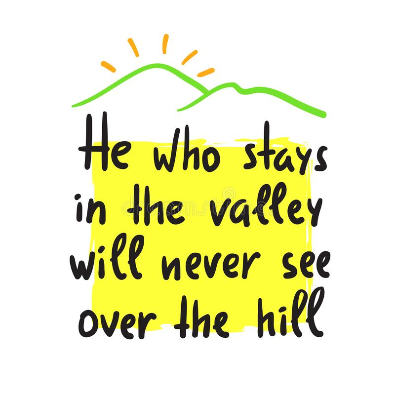 He who stays in the valley will never see over the hill - inspire and motivational quote. Print for inspirational poster, t-shirt,. Bag, cups, card, flyer royalty free illustration