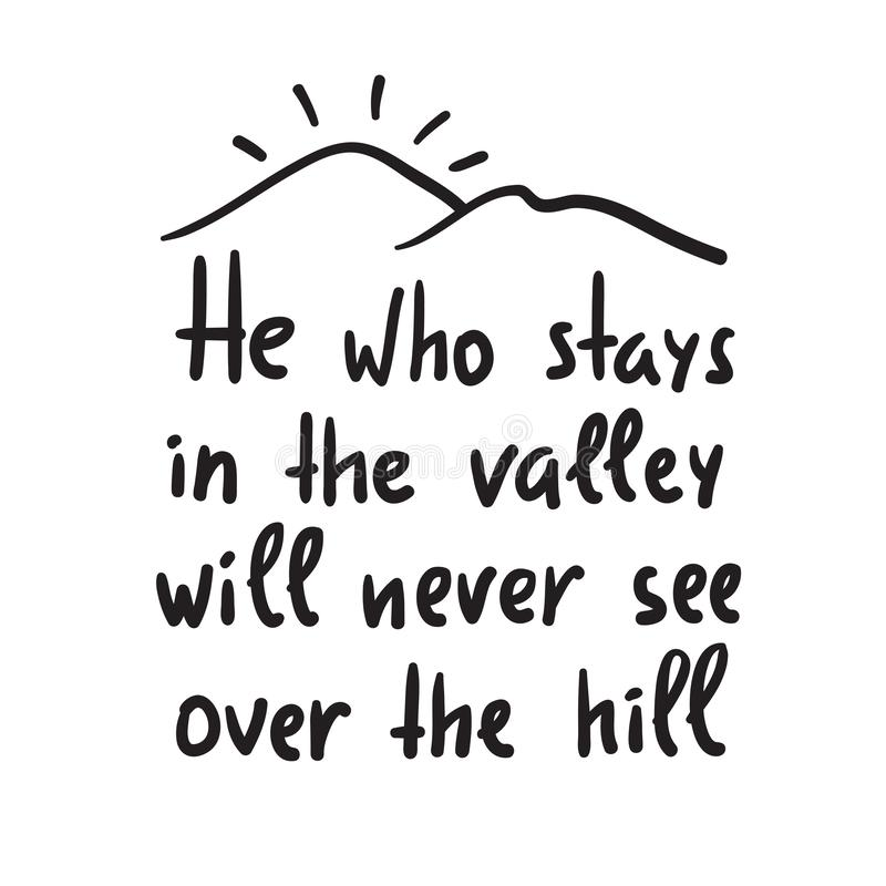 He who stays in the valley will never see over the hill - inspire and motivational quote. Print for inspirational poster, t-shirt, bag, cups, card, flyer stock illustration