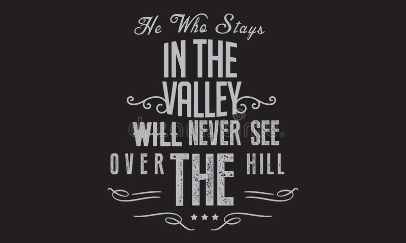 He who stays in the valley will never see over the hill. Quote stock illustration