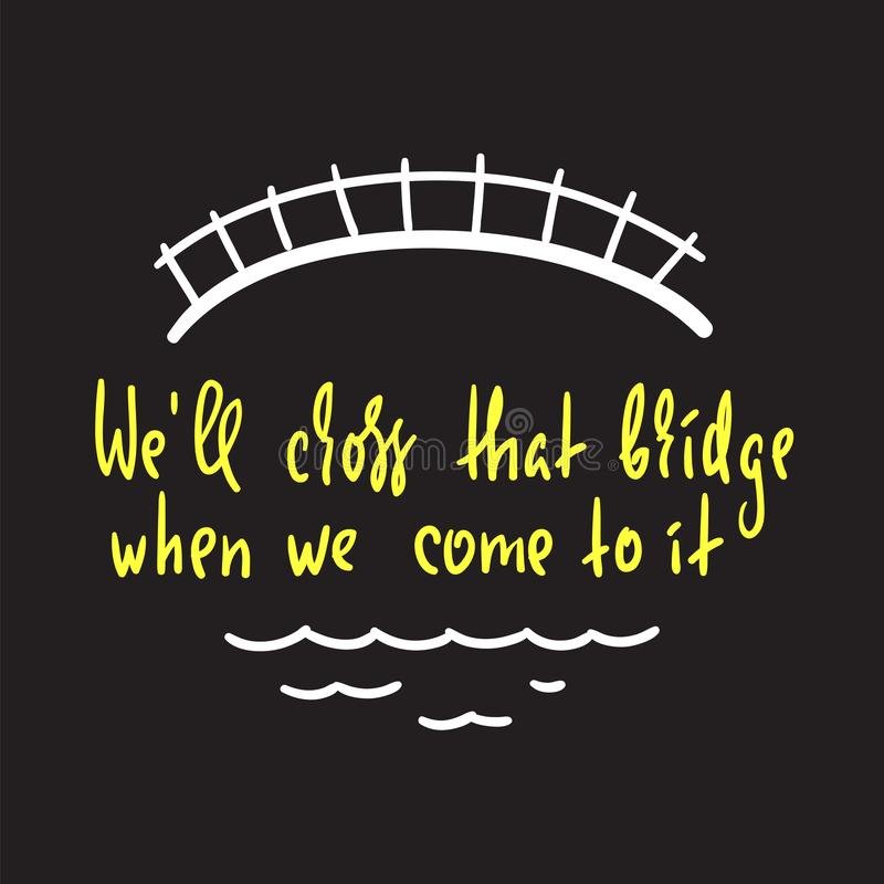 Wij zullen die brug kruisen wanneer wij aan het komen - inspireer en motievencitaat Engelse idiomatische uitdrukking, gezegde vector illustratie