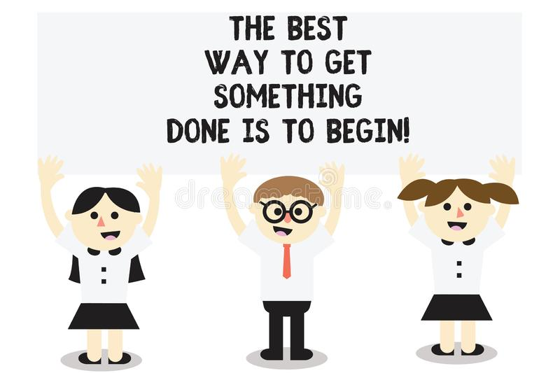 Word writing text The Best Way To Get Something Done Is To Begin. Business concept for Start doing to get results Three School. Kids with both Arms Raising stock illustration