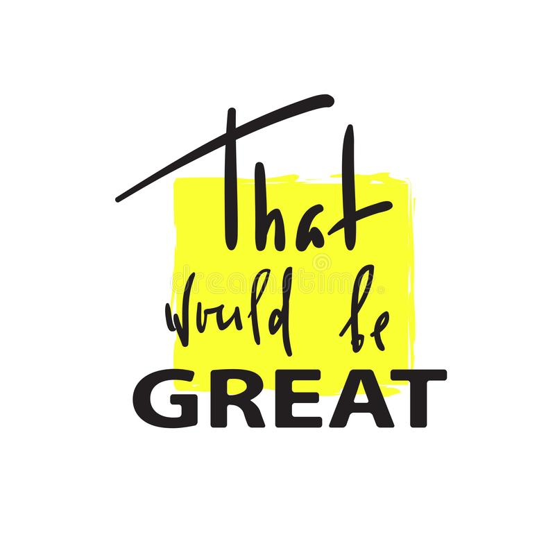 That would be Great -simple inspire and motivational quote. Hand drawn beautiful lettering. Print for inspirational poster, t-shir vector illustration