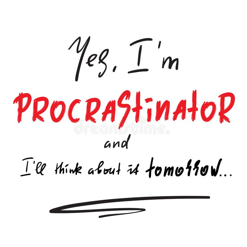 Yes I`m Procrastinator and I`ll think about it tomorrow - simple inspire and motivational quote. Print for inspirational poster, royalty free illustration