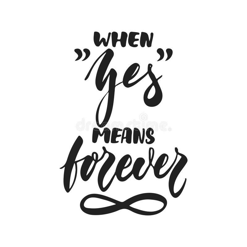 When Yes means Forever - hand drawn wedding romantic lettering phrase isolated on the white background. Fun brush ink. Vector calligraphy quote for invitations vector illustration