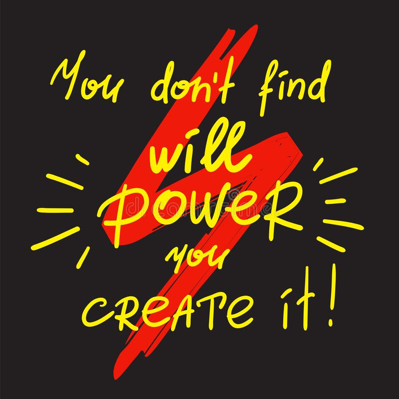 You dont find will Power you create it - handwritten motivational quote. Print for inspiring poster, t-shirt, bags, logo, postcard, flyer, sticker, sweatshirt royalty free illustration