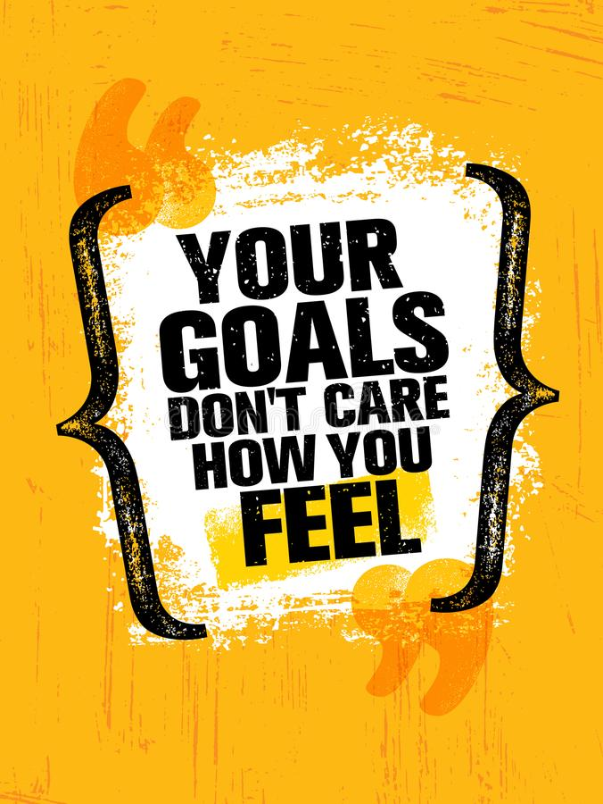 Your goals dont care how you feel. Inspiring creative motivation quote poster template. Vector typography banner. Design Concept On Grunge Texture Rough vector illustration