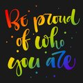 Be proud of who you are. Gay Pride rainbow colors modern calligraphy text quote on dark background background