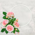 Beautiful lace background with pearl frame for text or photo and a bouquet of pink roses Royalty Free Stock Photo