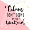 Calories don`t count on the weekend. Funny saying about diet and desserts.