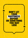 Do Not Let Your Happiness Depend On Something You May Lose. Inspiring Creative Motivation Quote