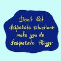Don`t let desperate situations make you do desperate things - handwritten motivational quote.